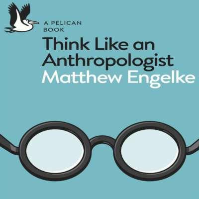ماثيو انغلكيه: الأنثروبولوجيا دليلك لفهم العالم